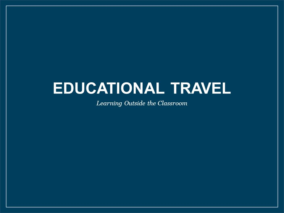 EDUCATIONAL TRAVEL Learning Outside the Classroom