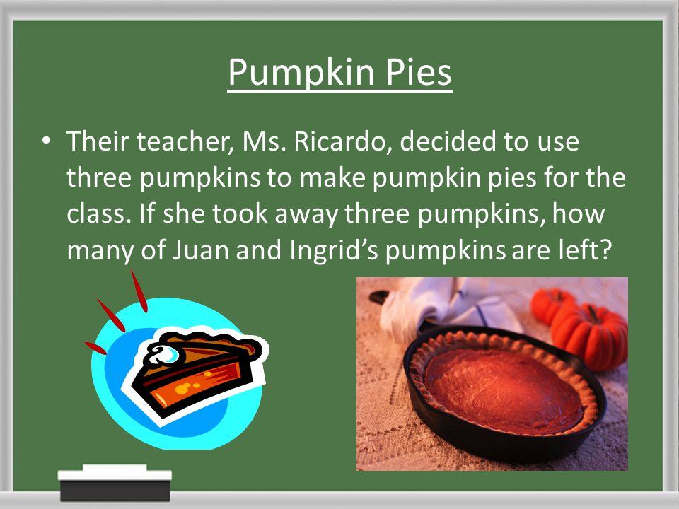 Pumpkin Pies Their teacher, Ms. Ricardo, decided to use three pumpkins to make pumpkin pies for the class. If she took away three pumpkins, how many o