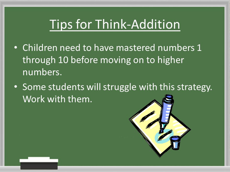 Tips for Think-Addition Children need to have mastered numbers 1 through 10 before moving on to higher numbers. Some students will struggle with this