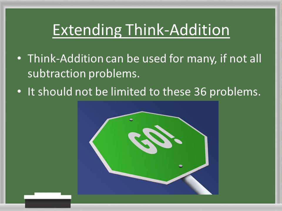Extending Think-Addition Think-Addition can be used for many, if not all subtraction problems. It should not be limited to these 36 problems.
