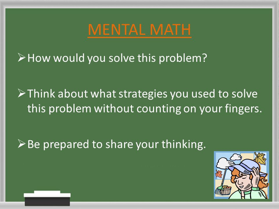 MENTAL MATH  How would you solve this problem?  Think about what strategies you used to solve this problem without counting on your fingers.  Be pr