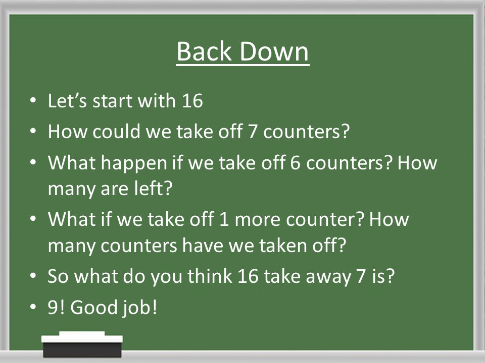 Back Down Let's start with 16 How could we take off 7 counters? What happen if we take off 6 counters? How many are left? What if we take off 1 more c
