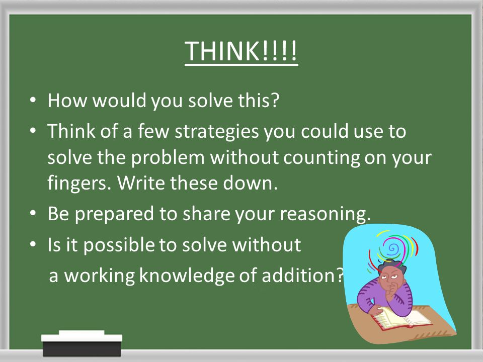 THINK!!!! How would you solve this? Think of a few strategies you could use to solve the problem without counting on your fingers. Write these down. B