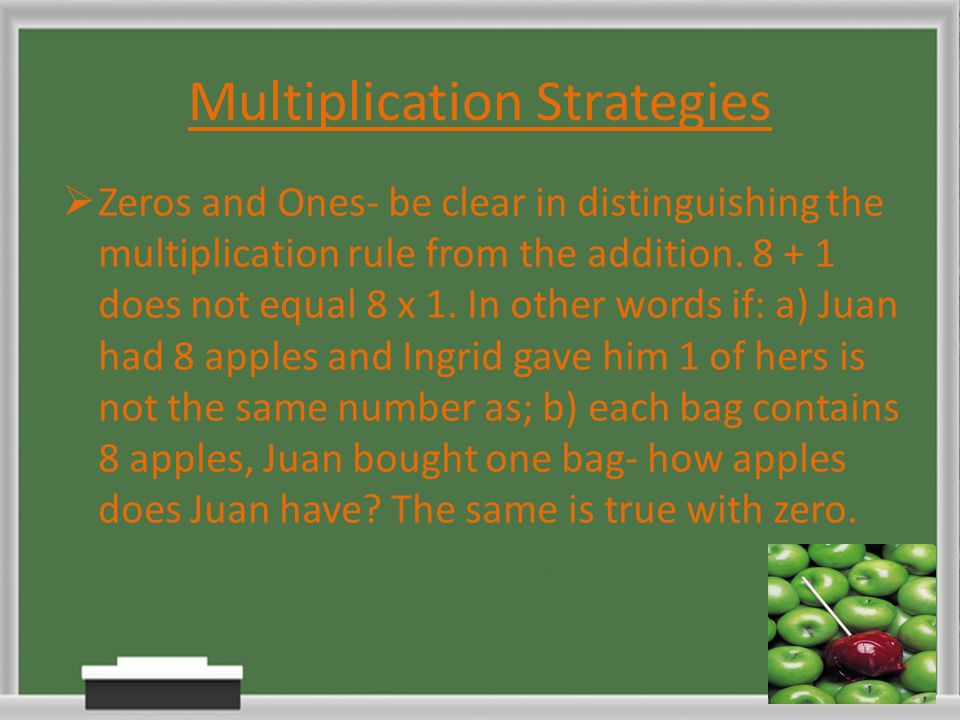 Multiplication Strategies  Zeros and Ones- be clear in distinguishing the multiplication rule from the addition. 8 + 1 does not equal 8 x 1. In other