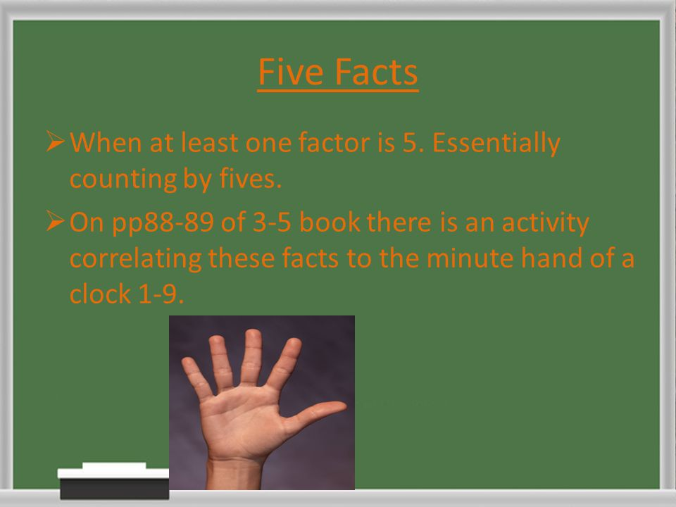 Five Facts  When at least one factor is 5. Essentially counting by fives.  On pp88-89 of 3-5 book there is an activity correlating these facts to th