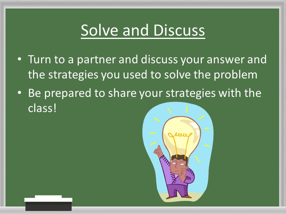 Solve and Discuss Turn to a partner and discuss your answer and the strategies you used to solve the problem Be prepared to share your strategies with