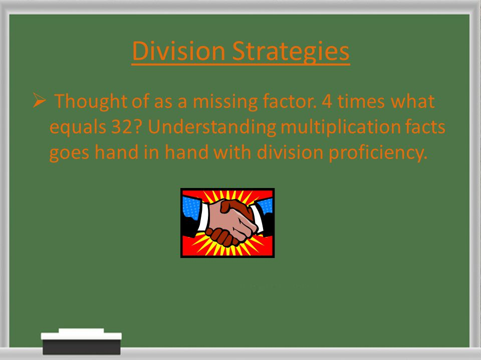 Division Strategies  Thought of as a missing factor. 4 times what equals 32? Understanding multiplication facts goes hand in hand with division profi