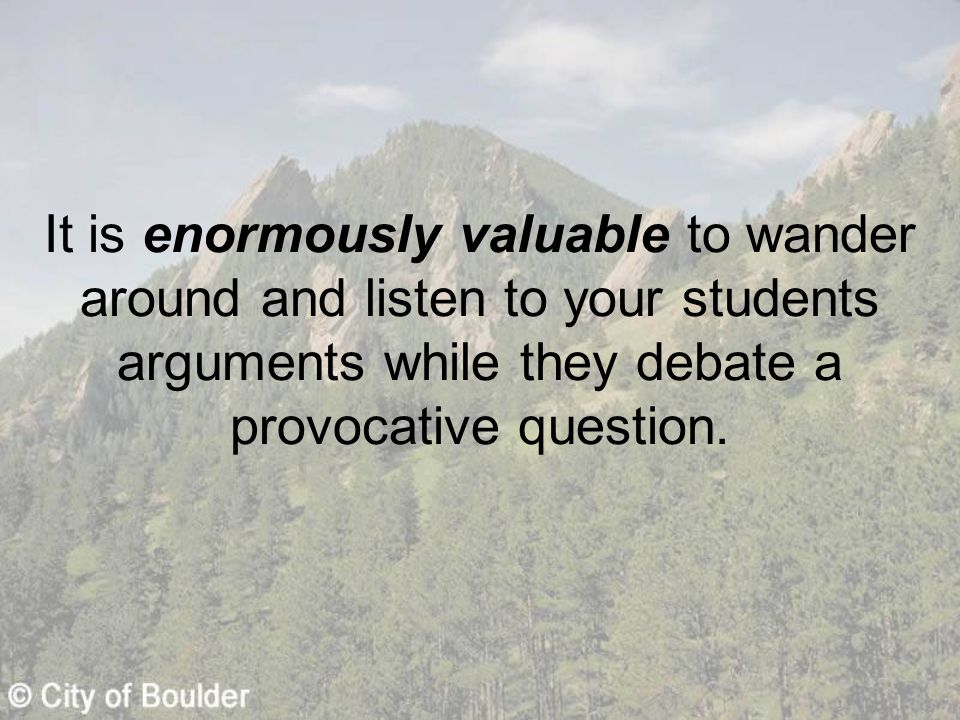 It is enormously valuable to wander around and listen to your students arguments while they debate a provocative question.