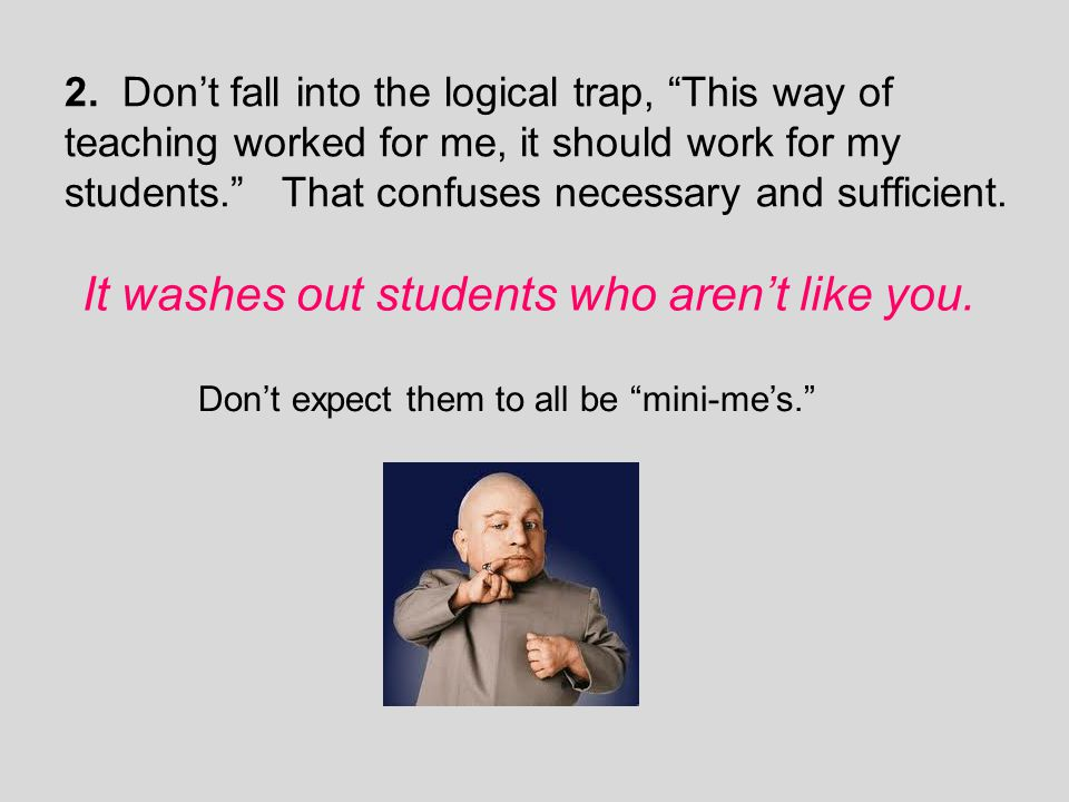 """2. Don't fall into the logical trap, """"This way of teaching worked for me, it should work for my students."""" That confuses necessary and sufficient. It"""
