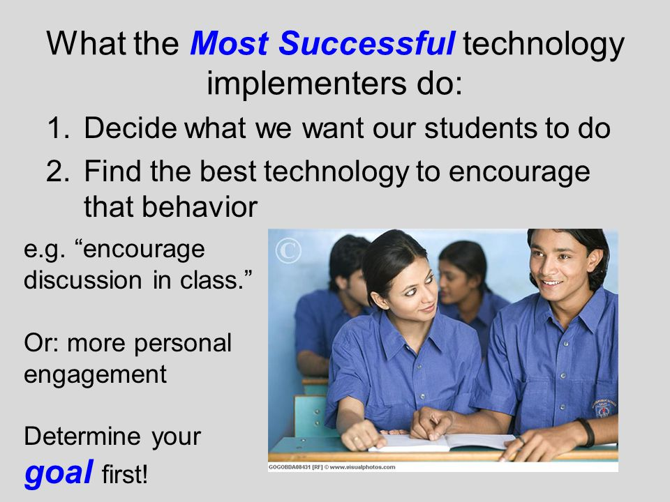 What the Most Successful technology implementers do: 1.Decide what we want our students to do 2.Find the best technology to encourage that behavior e.g.
