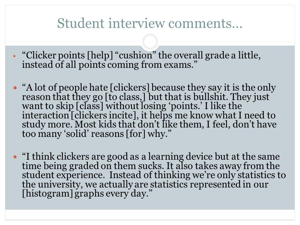 Student interview comments… Clicker points [help] cushion the overall grade a little, instead of all points coming from exams. A lot of people hate [clickers] because they say it is the only reason that they go [to class,] but that is bullshit.