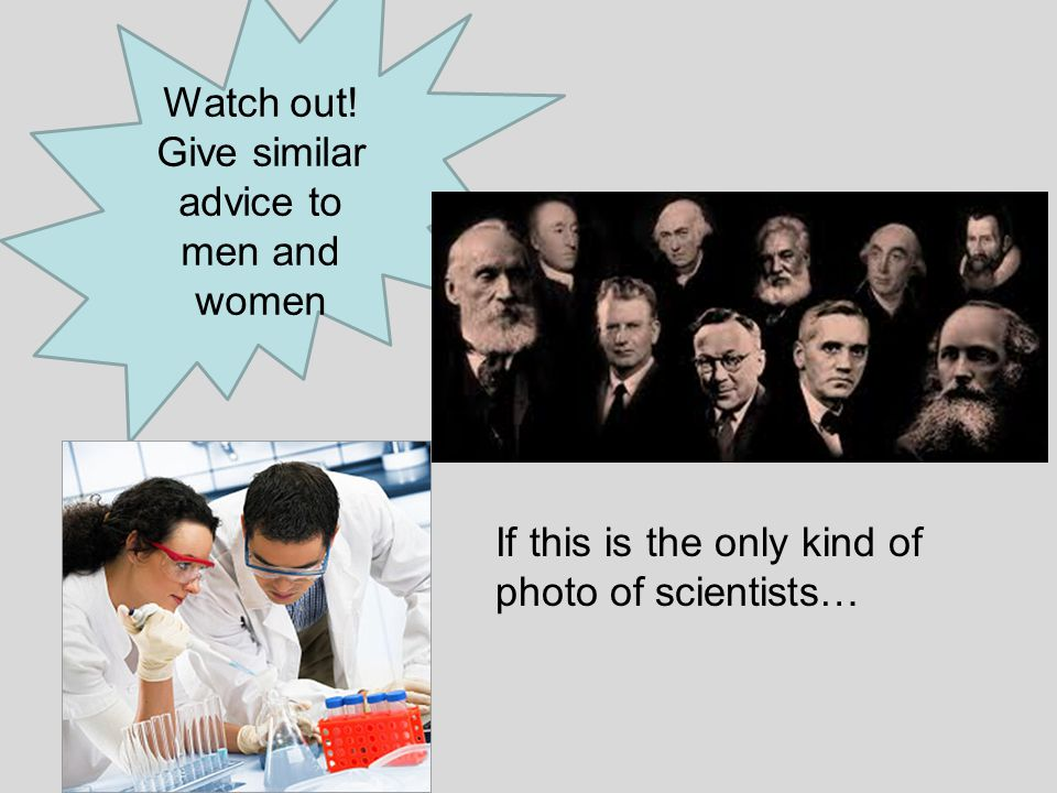 Watch out! Give similar advice to men and women If this is the only kind of photo of scientists…