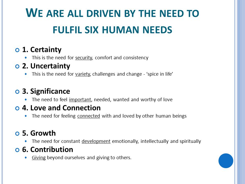 W E ARE ALL DRIVEN BY THE NEED TO FULFIL SIX HUMAN NEEDS 1. Certainty This is the need for security, comfort and consistency 2. Uncertainty This is th