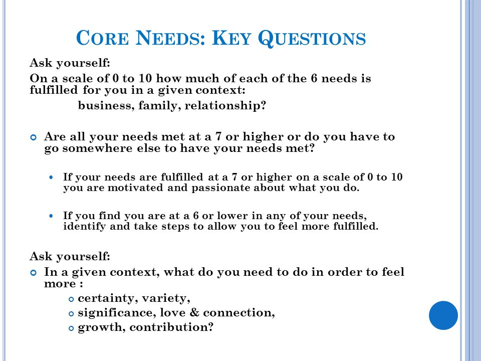 C ORE N EEDS : K EY Q UESTIONS Ask yourself: On a scale of 0 to 10 how much of each of the 6 needs is fulfilled for you in a given context: business,