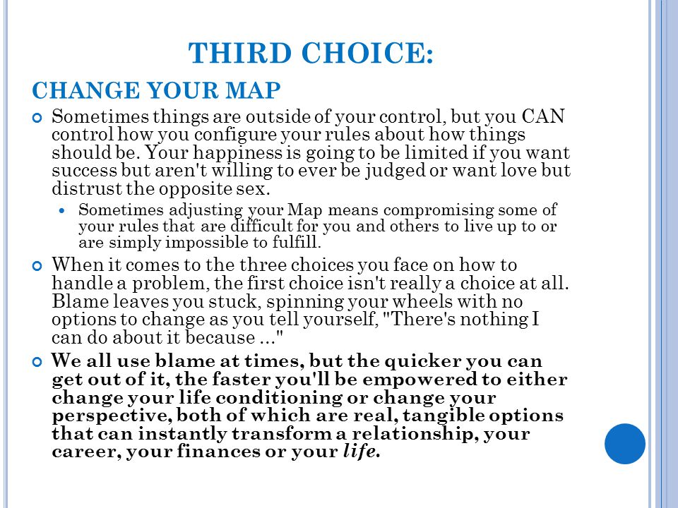 THIRD CHOICE: CHANGE YOUR MAP Sometimes things are outside of your control, but you CAN control how you configure your rules about how things should b