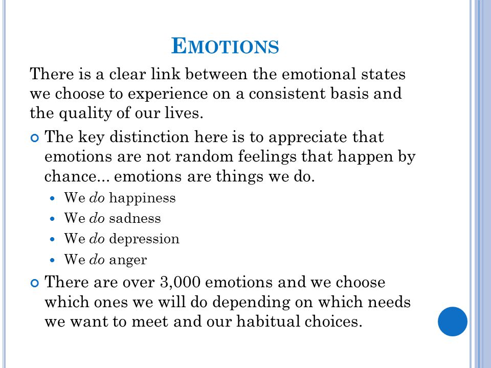 E MOTIONS There is a clear link between the emotional states we choose to experience on a consistent basis and the quality of our lives. The key disti