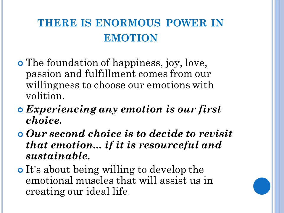 THERE IS ENORMOUS POWER IN EMOTION The foundation of happiness, joy, love, passion and fulfillment comes from our willingness to choose our emotions w