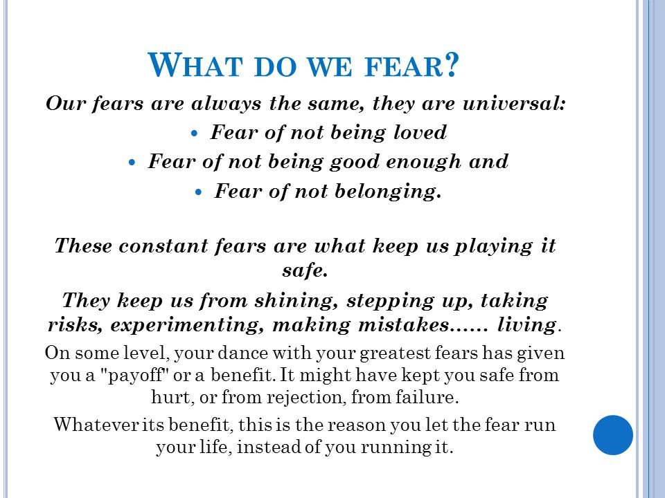 W HAT DO WE FEAR ? Our fears are always the same, they are universal: Fear of not being loved Fear of not being good enough and Fear of not belonging.