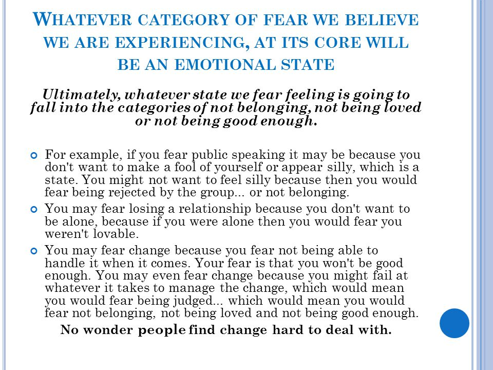 W HATEVER CATEGORY OF FEAR WE BELIEVE WE ARE EXPERIENCING, AT ITS CORE WILL BE AN EMOTIONAL STATE Ultimately, whatever state we fear feeling is going
