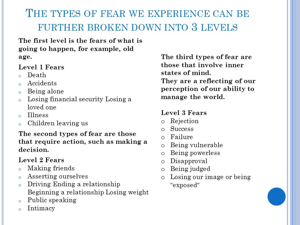 T HE TYPES OF FEAR WE EXPERIENCE CAN BE FURTHER BROKEN DOWN INTO 3 LEVELS The first level is the fears of what is going to happen, for example, old ag