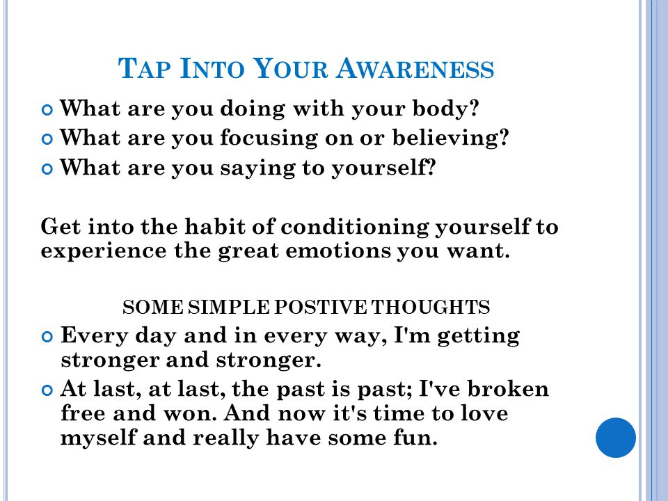 T AP I NTO Y OUR A WARENESS What are you doing with your body? What are you focusing on or believing? What are you saying to yourself? Get into the ha