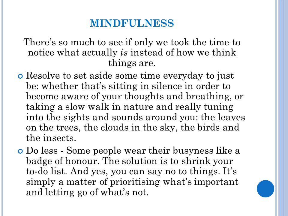 MINDFULNESS There's so much to see if only we took the time to notice what actually is instead of how we think things are. Resolve to set aside some t