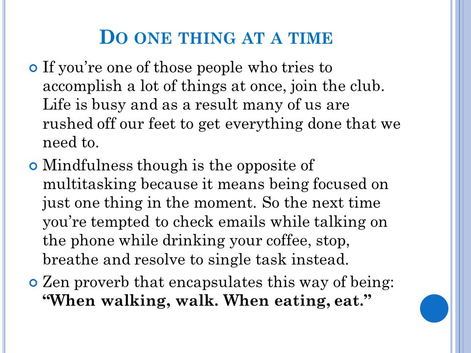 D O ONE THING AT A TIME If you're one of those people who tries to accomplish a lot of things at once, join the club. Life is busy and as a result man
