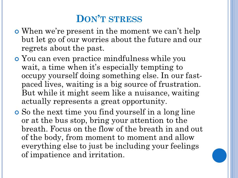 D ON ' T STRESS When we're present in the moment we can't help but let go of our worries about the future and our regrets about the past. You can even