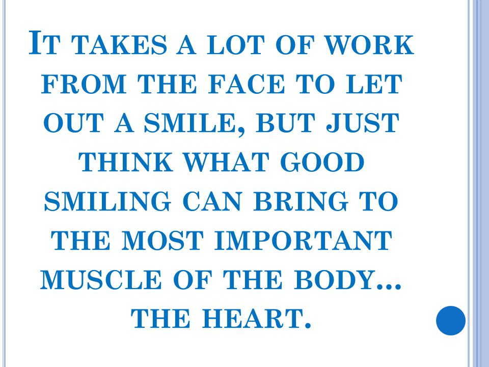 I T TAKES A LOT OF WORK FROM THE FACE TO LET OUT A SMILE, BUT JUST THINK WHAT GOOD SMILING CAN BRING TO THE MOST IMPORTANT MUSCLE OF THE BODY... THE H