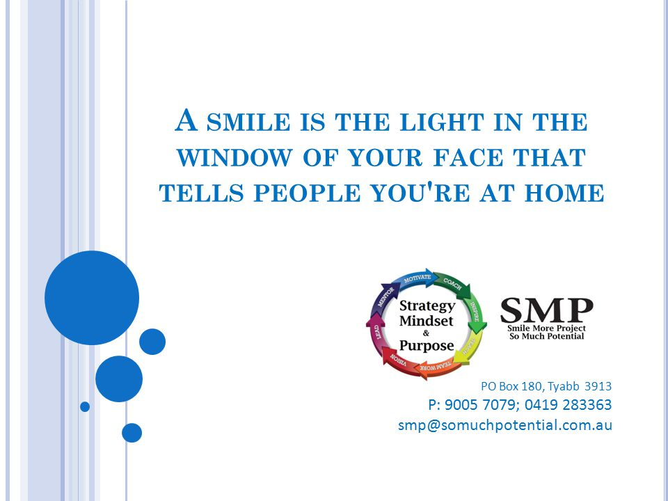 PO Box 180, Tyabb 3913 P: 9005 7079; 0419 283363 smp@somuchpotential.com.au A SMILE IS THE LIGHT IN THE WINDOW OF YOUR FACE THAT TELLS PEOPLE YOU ' RE