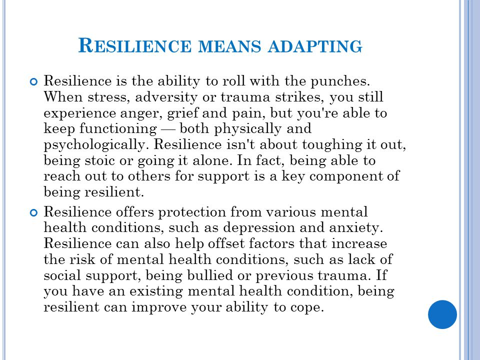 R ESILIENCE MEANS ADAPTING Resilience is the ability to roll with the punches. When stress, adversity or trauma strikes, you still experience anger, g