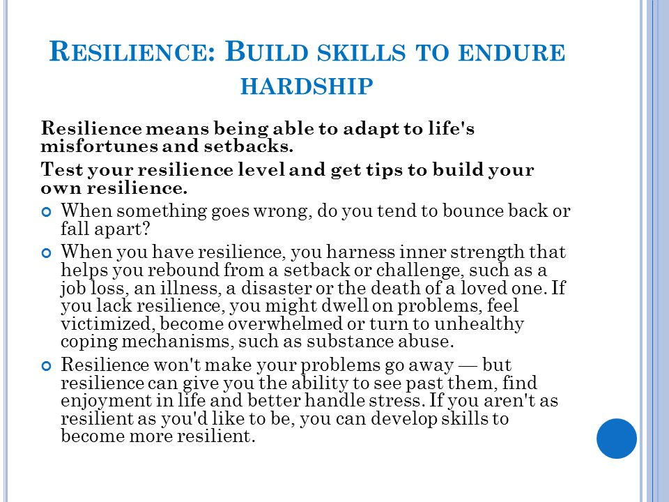 R ESILIENCE : B UILD SKILLS TO ENDURE HARDSHIP Resilience means being able to adapt to life's misfortunes and setbacks. Test your resilience level and