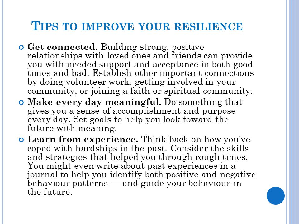 T IPS TO IMPROVE YOUR RESILIENCE Get connected. Building strong, positive relationships with loved ones and friends can provide you with needed suppor