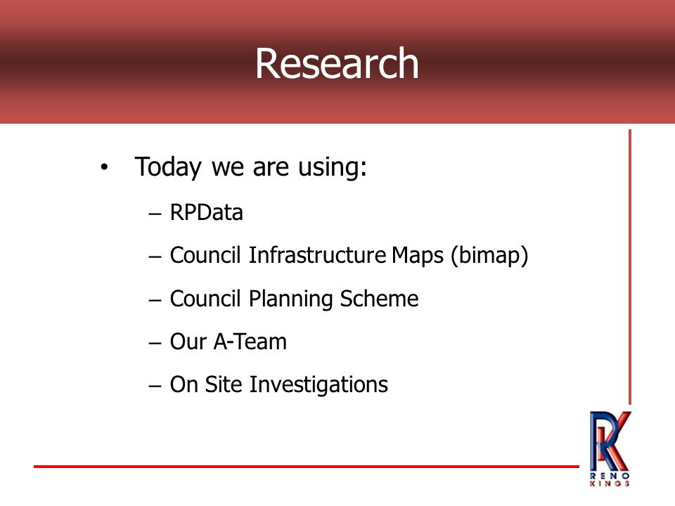 Today we are using: – RPData – Council Infrastructure Maps (bimap) – Council Planning Scheme – Our A-Team – On Site Investigations