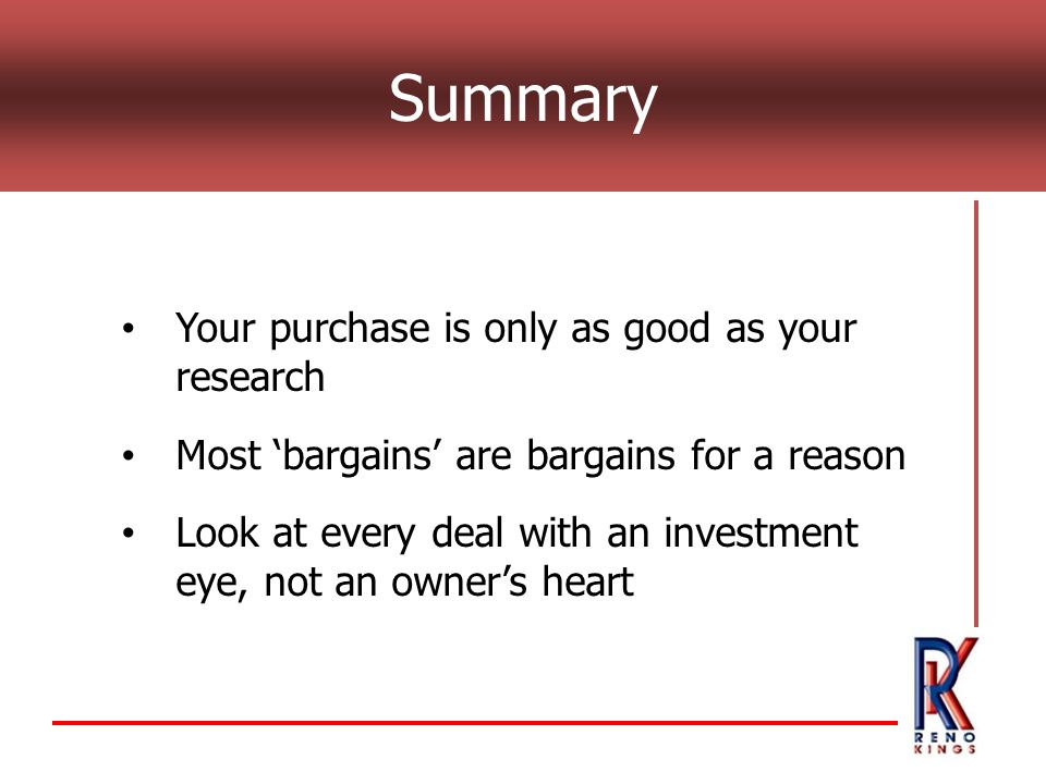 Summary Your purchase is only as good as your research Most 'bargains' are bargains for a reason Look at every deal with an investment eye, not an owner's heart