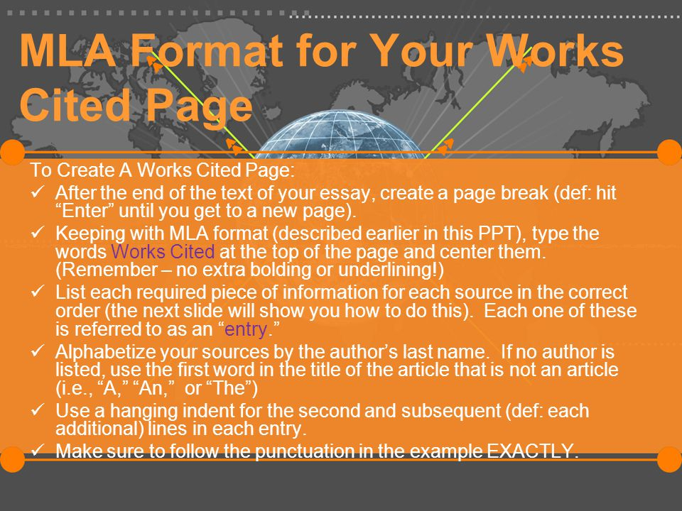 MLA Format for Your Works Cited Page To Create A Works Cited Page: After the end of the text of your essay, create a page break (def: hit Enter until you get to a new page).