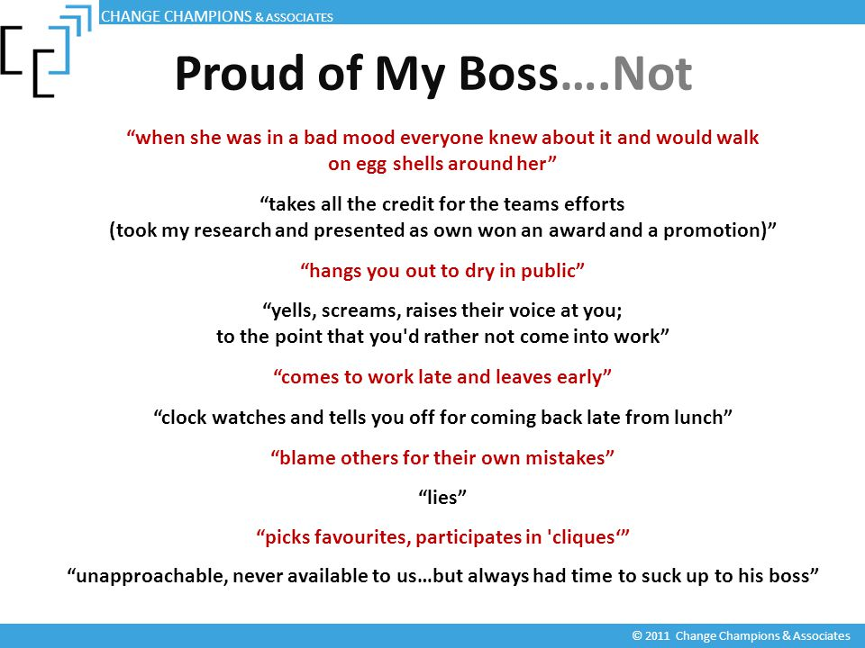 Proud of My Boss….Not © 2011 Change Champions & Associates when she was in a bad mood everyone knew about it and would walk on egg shells around her takes all the credit for the teams efforts (took my research and presented as own won an award and a promotion) hangs you out to dry in public yells, screams, raises their voice at you; to the point that you d rather not come into work comes to work late and leaves early clock watches and tells you off for coming back late from lunch blame others for their own mistakes lies picks favourites, participates in cliques' unapproachable, never available to us…but always had time to suck up to his boss CHANGE CHAMPIONS & ASSOCIATES
