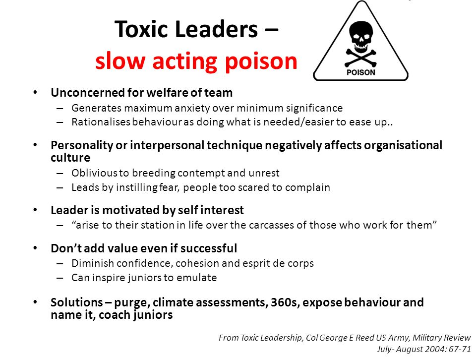 Toxic Leaders – slow acting poison Unconcerned for welfare of team – Generates maximum anxiety over minimum significance – Rationalises behaviour as doing what is needed/easier to ease up..