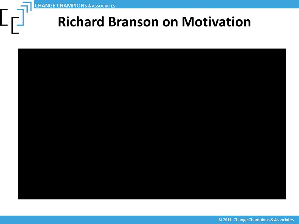 Richard Branson on Motivation CHANGE CHAMPIONS & ASSOCIATES © 2011 Change Champions & Associates