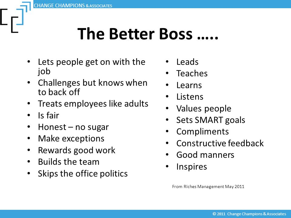 The Better Boss ….. Lets people get on with the job Challenges but knows when to back off Treats employees like adults Is fair Honest – no sugar Make