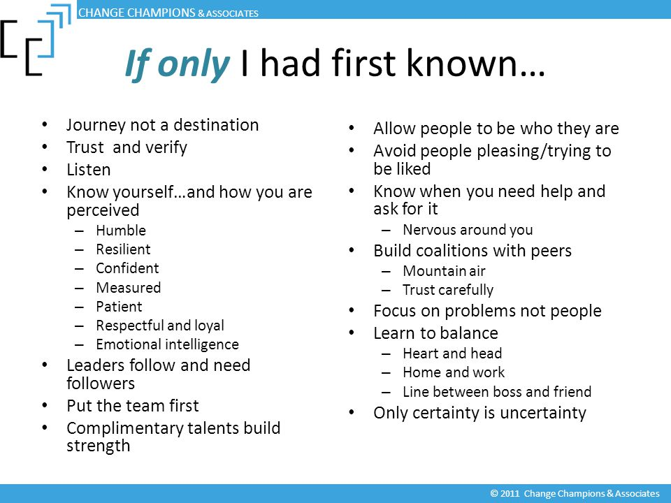 If only I had first known… Journey not a destination Trust and verify Listen Know yourself…and how you are perceived – Humble – Resilient – Confident – Measured – Patient – Respectful and loyal – Emotional intelligence Leaders follow and need followers Put the team first Complimentary talents build strength Allow people to be who they are Avoid people pleasing/trying to be liked Know when you need help and ask for it – Nervous around you Build coalitions with peers – Mountain air – Trust carefully Focus on problems not people Learn to balance – Heart and head – Home and work – Line between boss and friend Only certainty is uncertainty CHANGE CHAMPIONS & ASSOCIATES © 2011 Change Champions & Associates