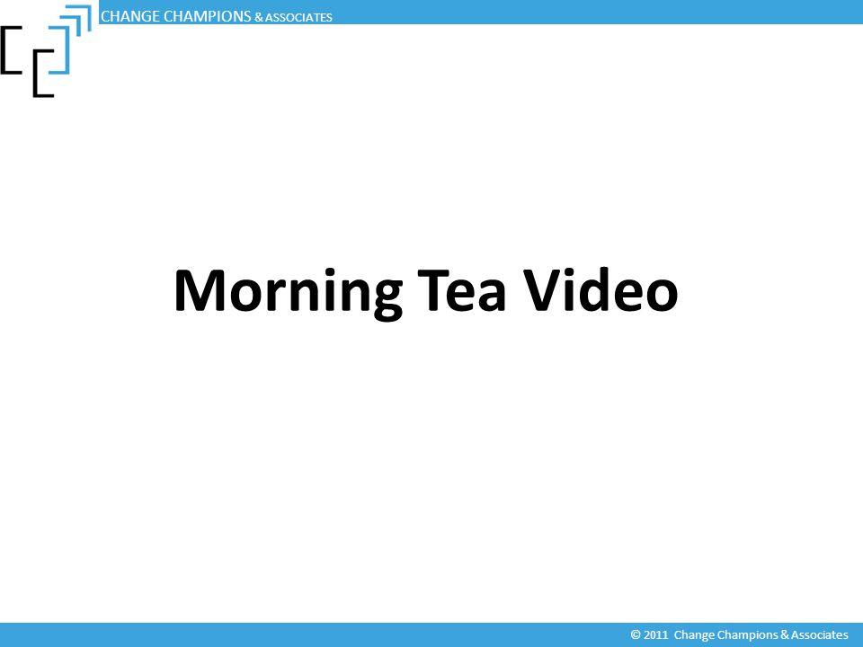 Morning Tea Video CHANGE CHAMPIONS & ASSOCIATES © 2011 Change Champions & Associates