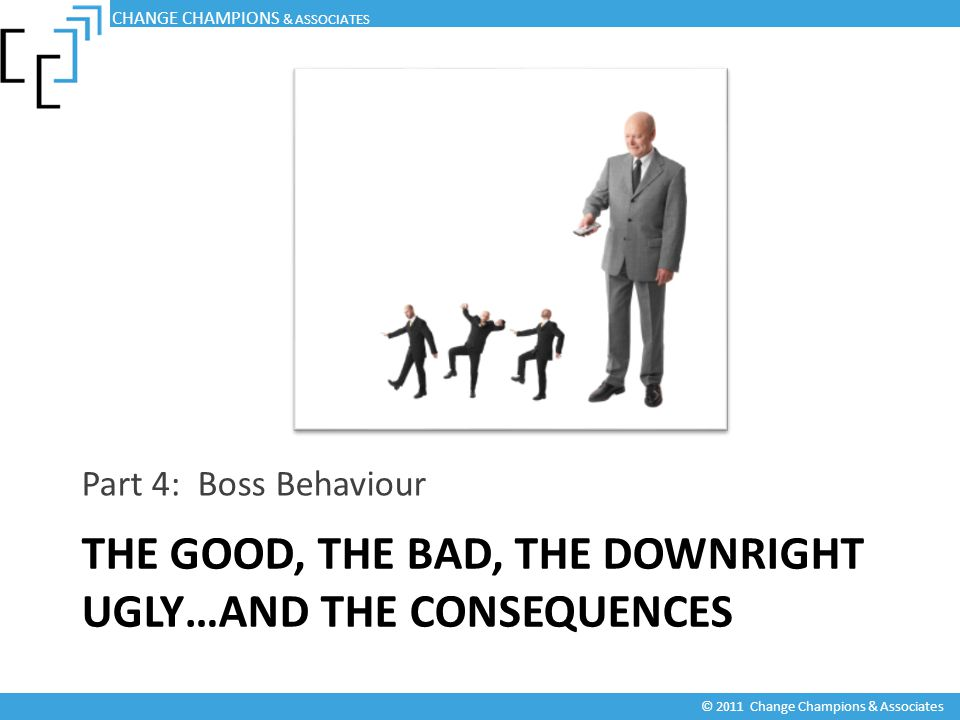 THE GOOD, THE BAD, THE DOWNRIGHT UGLY…AND THE CONSEQUENCES Part 4: Boss Behaviour CHANGE CHAMPIONS & ASSOCIATES © 2011 Change Champions & Associates