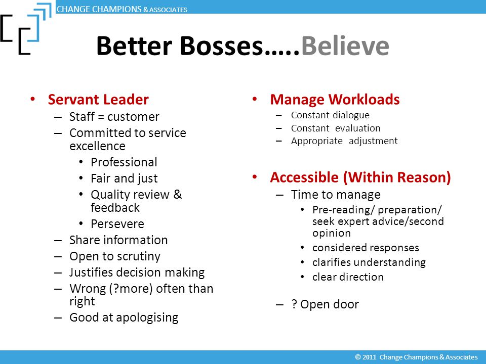 Better Bosses…..Believe Servant Leader – Staff = customer – Committed to service excellence Professional Fair and just Quality review & feedback Persevere – Share information – Open to scrutiny – Justifies decision making – Wrong ( more) often than right – Good at apologising Manage Workloads – Constant dialogue – Constant evaluation – Appropriate adjustment Accessible (Within Reason) – Time to manage Pre-reading/ preparation/ seek expert advice/second opinion considered responses clarifies understanding clear direction – .