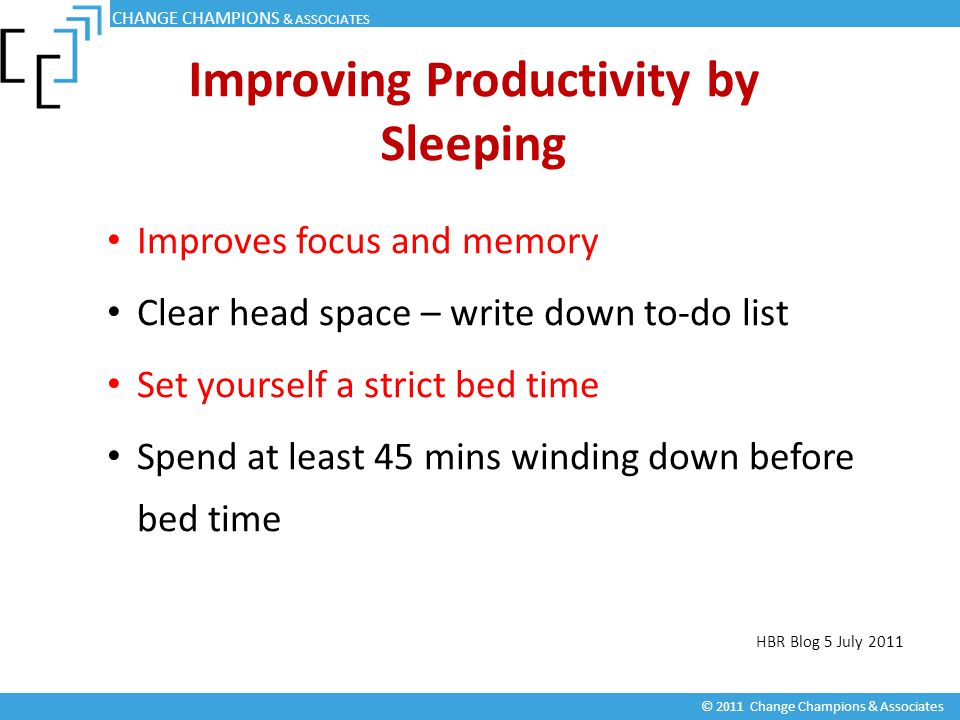 Improving Productivity by Sleeping Improves focus and memory Clear head space – write down to-do list Set yourself a strict bed time Spend at least 45 mins winding down before bed time HBR Blog 5 July 2011 CHANGE CHAMPIONS & ASSOCIATES © 2011 Change Champions & Associates