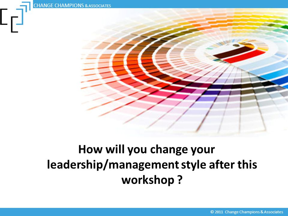 How will you change your leadership/management style after this workshop ? CHANGE CHAMPIONS & ASSOCIATES © 2011 Change Champions & Associates