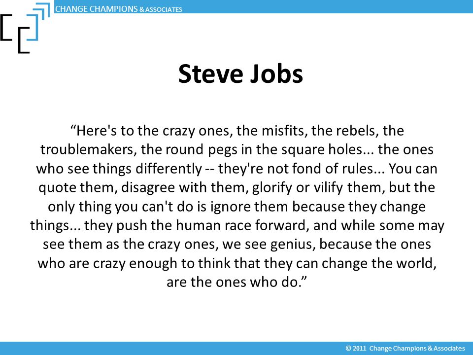Steve Jobs Here s to the crazy ones, the misfits, the rebels, the troublemakers, the round pegs in the square holes...