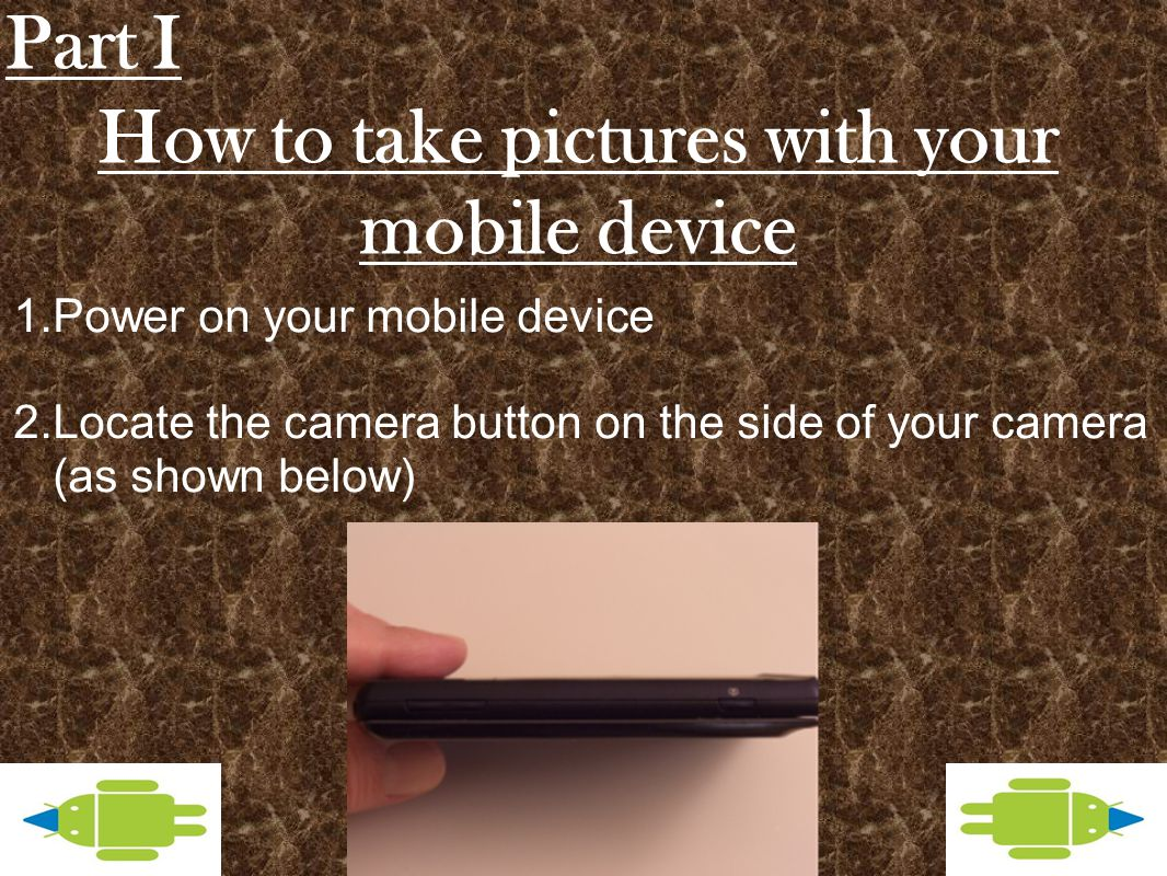 How to take pictures with your mobile device 1.Power on your mobile device 2.Locate the camera button on the side of your camera (as shown below) Part I