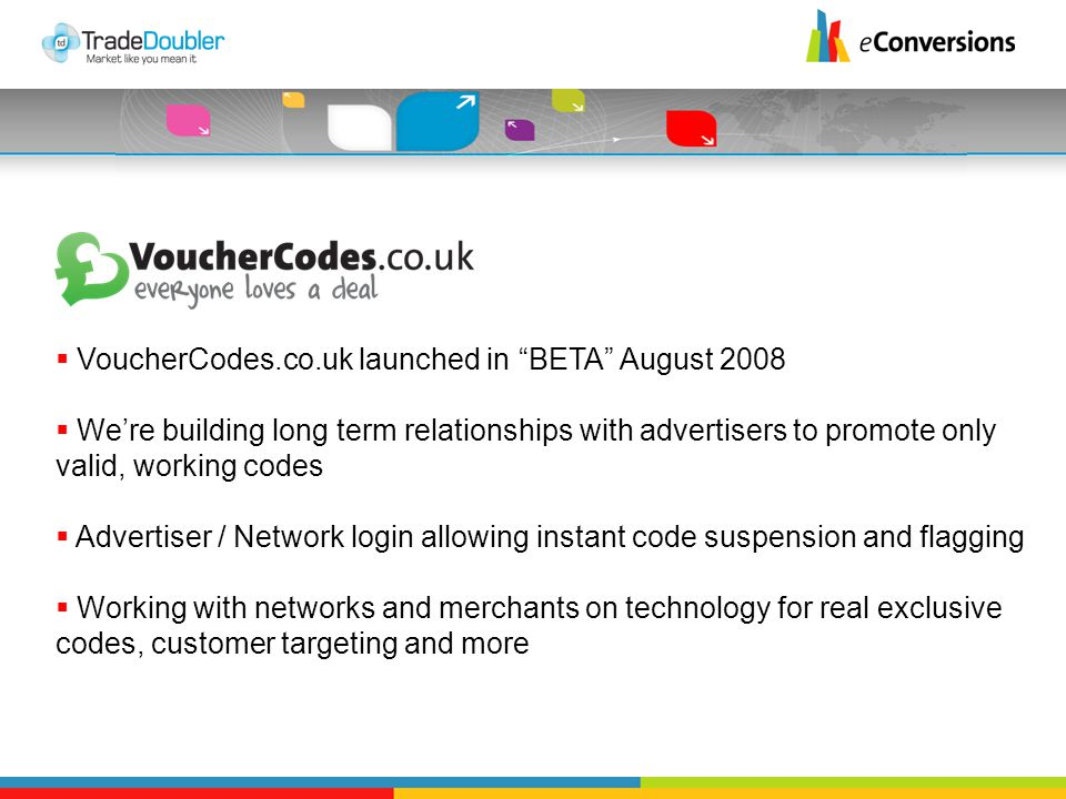  VoucherCodes.co.uk launched in BETA August 2008  We're building long term relationships with advertisers to promote only valid, working codes  Advertiser / Network login allowing instant code suspension and flagging  Working with networks and merchants on technology for real exclusive codes, customer targeting and more
