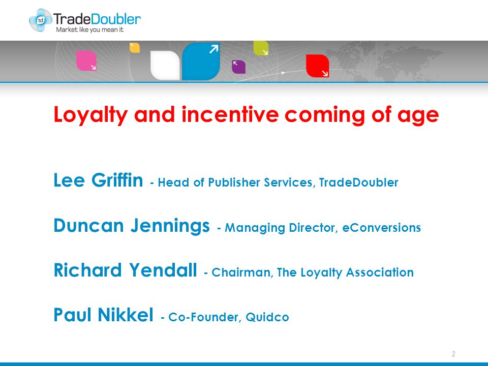 2 Loyalty and incentive coming of age Lee Griffin - Head of Publisher Services, TradeDoubler Duncan Jennings - Managing Director, eConversions Richard Yendall - Chairman, The Loyalty Association Paul Nikkel - Co-Founder, Quidco